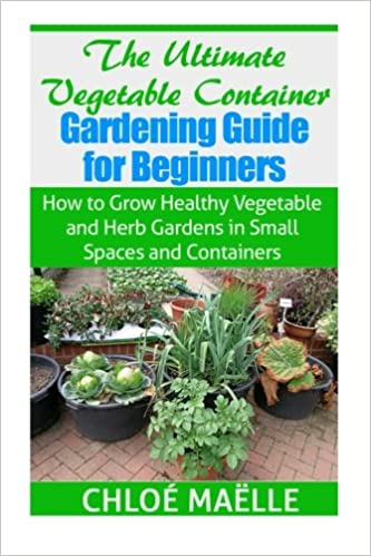 The Ultimate Ve able Container Gardening Guide for Beginners How to Grow Healthy Ve ables and Herb Gardens in Small Spaces and Containers Chloe