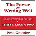 The Power of Writing Well: Review Everything You Need to Write Like a Pro | Pete Geissler