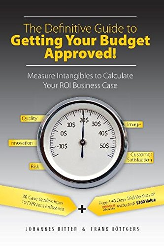 The Definitive Guide to Getting Your Budget Approved! - Measure Intangibles to Calculate Your ROI Business Case