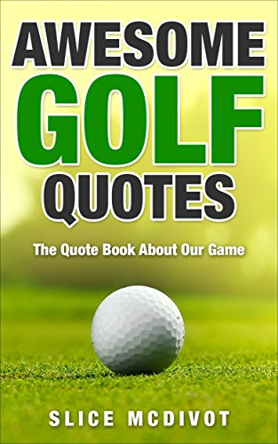 AWESOME GOLF QUOTES: WISE AND FUNNY QUOTES ABOUT OUR SACRED GAME OF GOLF  (GOLF JOKES GOLF QUOTES GOLF BOOKS GOLF TIPS HOW TO IMPROVE YOUR GOLF GAME  ...