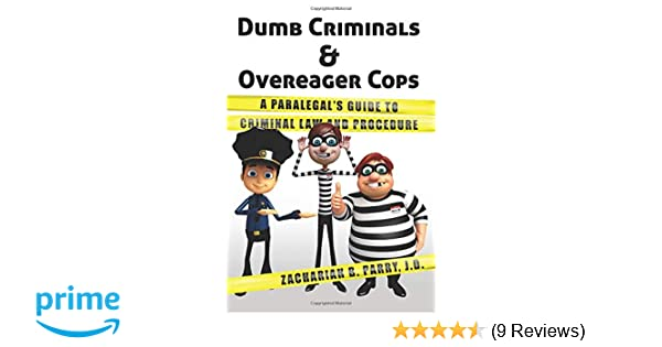 Dumb Criminals and Overeager Cops: A Paralegals Guide to ...