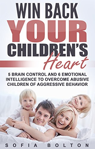 Win Back Your Children's Heart: 5 Brain Control and 6 Emotional Intelligence to Overcome Abusive Children of Aggressive Behavior by [Bolton, Sofia]