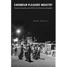 Caribbean Pleasure Industry: Tourism, Sexuality, and AIDS in the Dominican Republic