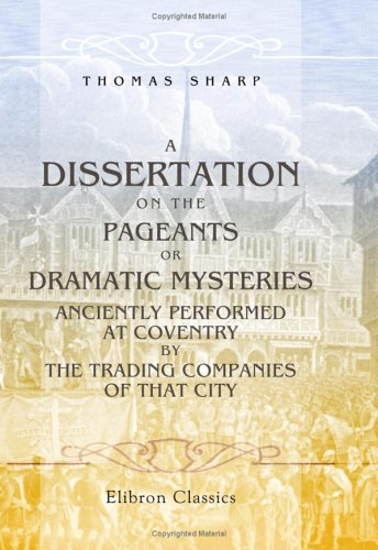 A Dissertation on the Pageants or, Dramatic Mysteries Anciently Performed at Coventry, by the Trading Companies of That City etc: Compiled, in a Great ... Pageant of the Shearmen & Taylors' Company