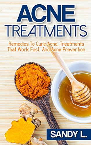 Acne Treatment: Remedies To Cure Acne, Natural Treatments That Work Fast, and Acne Prevention (Acne Treatments, Acne Cure, Natural Acne Remedies Book 1)