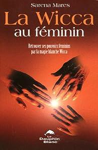 La Wicca au féminin : Retrouver ses pouvoirs féminins par la magie blanche Wicca par Sarena Marès