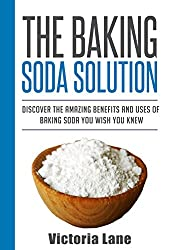 Baking Soda: The Baking Soda Solution! Discover The Amazing Benefits And Uses Of Baking Soda You Wish You Knew (Baking Soda - Home Remedies - Natural Cures - DIY Household Hacks) (English Edition)