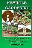 Keyhole Gardening: Growing Vegetables In A Keyhole Garden (Gardening Techniques) (Volume 7)