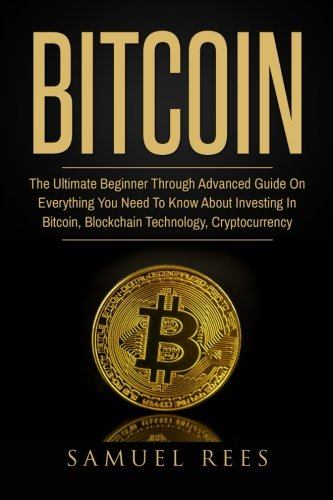 Bitcoin: The Ultimate Beginner Through Advanced Guide on Everything You Need to Know About Investing in Bitcoin, Blockchain, Cryptocurrencies, … Future of Finance (CRYPTOCURRENCY) (Volume 2)