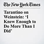 Tarantino on Weinstein: 'I Knew Enough to Do More Than I Did' | Jodi Kantor