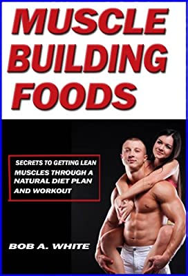 Muscle Building Foods - Secrets to Getting Lean Muscles Through a Natural Diet Plan and Workout