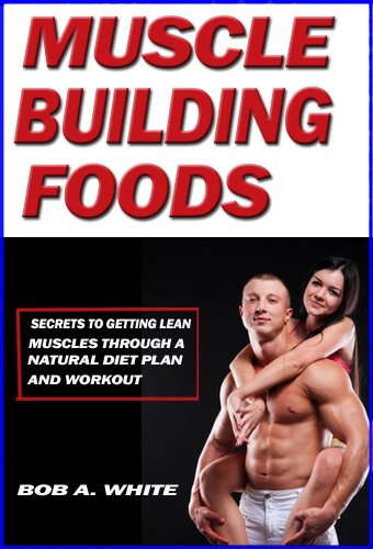 Muscle Building Foods - Secrets to Getting Lean Muscles Through a Natural Diet Plan and Workout by [White, Bob A.]