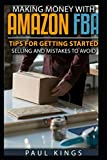 Making Money With Amazon FBA: Ways to Make Money on Amazon, Tips for Getting Started Selling, and Mistakes to Avoid When Selling with Amazon FBA