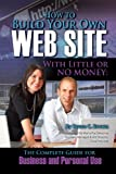 How to Build Your Own Website With Little or No Money: The Complete Guide for Business and Personal Use (How to Open and Operate a Financially Successful...)