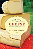 The Life of Cheese : Crafting Food and Value in America, Paxson, Heather, 0520270185