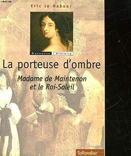 La porteuse d'ombres : madame de Maintenon et le Roi-Soleil, Le Nabour, Éric