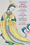 Emperor Wu Zhao and Her Pantheon of Devis, Divinities, and Dynastic Mothers (The Sheng Yen Series in Chinese Buddhist Studies)