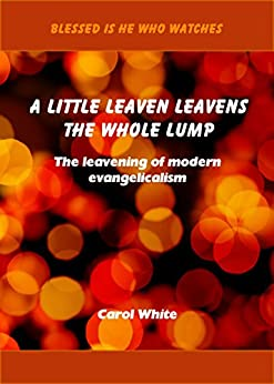 A Little Leaven Leavens the Whole Lump: The leavening of modern evangelicalism (Blessed Is He Who Watches Book 2) by [White, Carol]