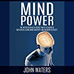 Mind Power: The Never-Revealed Secret Ways to Achieve Greatness Using Mind Mastery and Neuroplasticity | John Waters