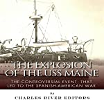 The Explosion of the USS Maine: The Controversial Event That Led to the Spanish-American War |  Charles River Editors