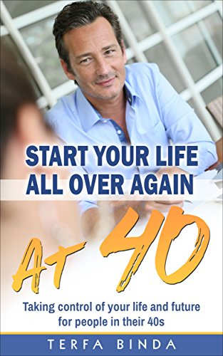 Start Your Life All Over Again At 40: Taking control of your life... for people in their forties