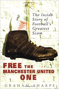 Free the Manchester United One: The Inside Story of Football's Greatest Scam