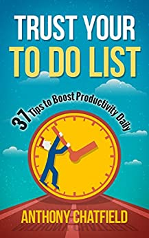 Trust Your To Do List: 37 Tips to Boost Productivity Daily by [Chatfield, Anthony]