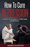 How To Cure Depression: 10 Steps To Naturally Overcome Depression