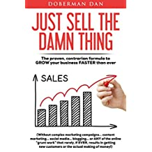 Just Sell The Damn Thing: The Proven, Contrarian Formula to GROW Your Business FASTER Than Ever