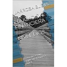 EDUCACIÒN FINANCIERA NIVEL DIOS.: Como no ser un empleado (Primera parte). (Financiero nº 25163) (Spanish Edition)