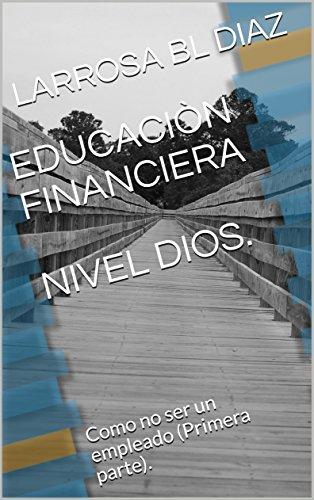 Download for free EDUCACIÒN FINANCIERA NIVEL DIOS.: Como no ser un empleado