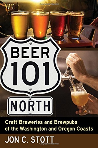 Beer 101 North: Craft Breweries and Brewpubs of the Washington and Oregon Coasts by Jon C Stott