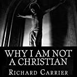 Why I Am Not a Christian: Four Conclusive Reasons to Reject the Faith | Richard Carrier