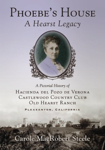 Phoebe's House: A Hearst Legacy: A Pictorial History of Hacienda del Pozo de Verona, Castlewood Country Club, and Old Hearst Ranch