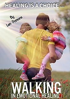 Healing Is A Choice: Walking In Emotional Healing (Body Soul & Spirit Book 1) by [Parsons, Len]