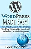 WordPress: Made Easy!: The Complete Guide on How To Create a WordPress Website or Blog from Scratch Tailored For The Absolute Beginners! (WordPress, WordPress ... Development, WordPress SEO, Website design)