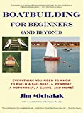 : Boatbuilding for Beginners (and Beyond): Everything You Need to Know to Build a Sailboat, a Rowboat, a Motorboat, a Canoe, and More!