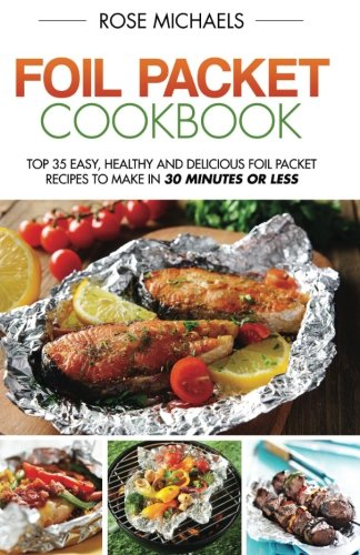 Foil Packet Cookbook: Top 35 Easy, Healthy and Delicious Foil Packet Recipes to Make in 30 Minutes or Less
