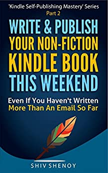 Write & Publish Your Non-Fiction Kindle Book This Weekend!: Even If You Haven't Written More Than An Email So Far (Kindle Self-Publishing Mastery 2) by [Shenoy, Shiv]