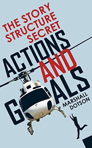 The Story Structure Secret: Actions and Goals (Plotting a Novel or Screenplay Using Character Actions)