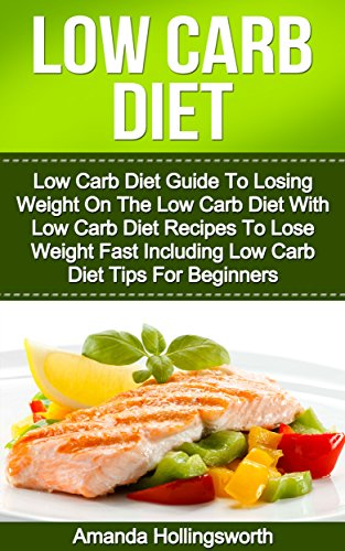 Low Carb Diet: Low Carb Diet Guide To Losing Weight On The Low Carb Diet With Low Carb Diet Recipes To Lose Weight Fast Including Low Carb Diet Tips For ... Loss Using Low Carb Diet Recipes Cookbook)
