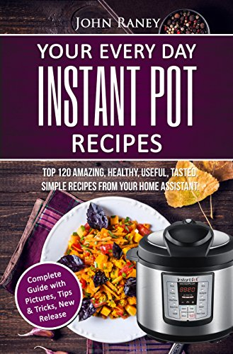 Your Every Day Instant Pot Resipes: TOP 120 Amazing, Healthy, Useful, Tasted, Simple Recipes From Your Home Assistant by [Raney, John]