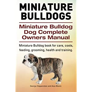 Miniature Bulldogs. Miniature Bulldog Dog Complete Owners Manual. Miniature Bulldog book for care, costs, feeding, grooming, health and training. 42