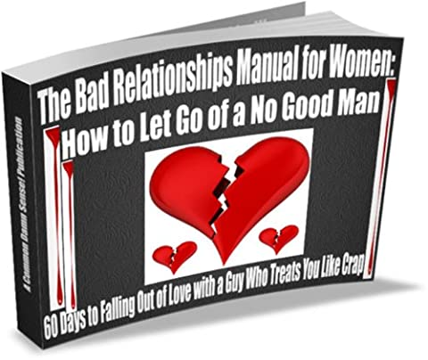 The Bad Relationships Manual for Women: How to Let Go of a No Good Man -- 60 Days to Falling Out of Love with a Guy Who Treats You Like (How Do You Get A Guy)