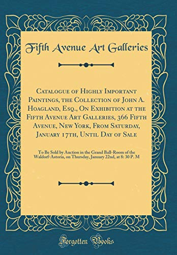 Catalogue of Highly Important Paintings, the Collection of John A. Hoagland, Esq., on Exhibition at the Fifth Avenue Art Galleries, 366 Fifth Avenue, ... Be Sold by Auction in the - Avenue Auction 5th