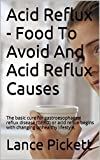 Acid Reflux - Food To Avoid And Acid Reflux Causes: The basic cure for gastroesophageal reflux disease (GERD) or acid reflux begins with changing unhealthy lifestyle.