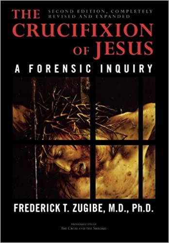 The Crucifixion Of Jesus Completely Revised And Expanded A Forensic Inquiry Zugibe Frederick T 9781590770702 Amazon Com Books