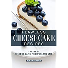Flawless Cheesecake Recipes: The Best Cheesecake Recipes Around