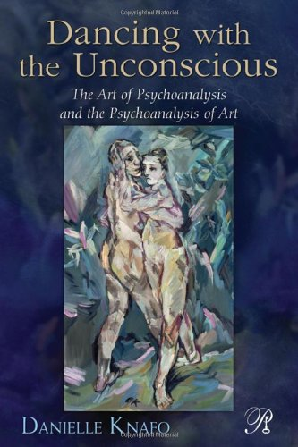 Dancing with the Unconscious: The Art of Psychoanalysis and the Psychoanalysis of Art (Psychoanalysis in a New Key Book