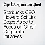 Starbucks CEO Howard Schultz Steps Aside to Focus on Other Corporate Initiatives | Sarah Halzack,Jena McGregor